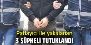Patlayıcı ile yakalanan 3 şüpheli tutuklandı