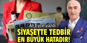 SİYASETTE TEDBİR EN BÜYÜK HATADIR!