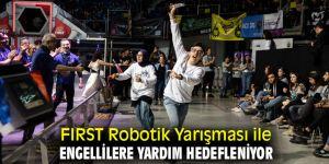 FIRST Robotik Yarışması ile engellilere yardım hedefleniyor