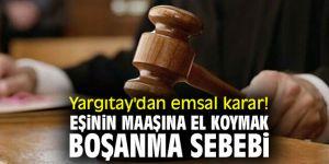 Yargıtay'dan emsal karar! Eşinin maaşına el koymak boşanma sebebi