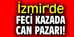 İzmir'de feci kazada can pazarı!