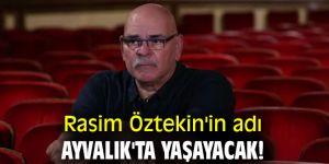 Rasim Öztekin'in adı Ayvalık'ta yaşayacak!