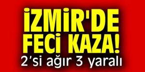 İzmir'de feci kaza! 2'si ağır 3 yaralı