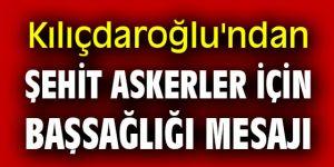 CHP lideri Kılıçdaroğlu'ndan şehit askerler için başsağlığı mesajı
