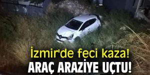 İzmir'de feci kaza!Araç araziye uçtu!