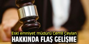 Eski emniyet müdürü Cemil Ceylan hakkında flaş gelişme