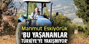 Mahmut Eskiyörük 'Bu yaşananlar Türkiye'ye yakışmıyor'