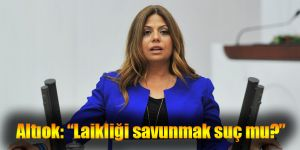 "CHP'li Altıok: ""Laikliği savunmak suç mu?"""