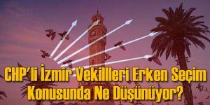 CHP'li İzmir Vekillleri Erken Seçim Konusunda Ne Düşünüyor?