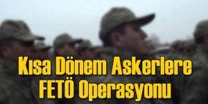 Kısa Dönem Askerlere FETÖ Operasyonu