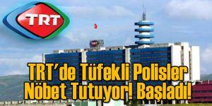 TRT'de Tüfekli Polisler Nöbet Tutuyor! Başladı!