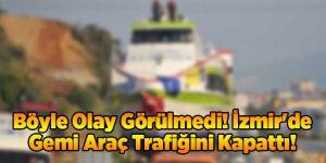 Böyle Olay Görülmedi! İzmir'de Gemi Araç Trafiğini Kapattı!