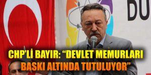 """CHP'Lİ BAYIR: """"DEVLET MEMURLARI BASKI ALTINDA TUTULUYOR"""""""