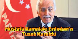 Mustafa Kamalak: Erdoğan'a Tuzak Kuruldu