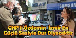 CHP'li Özdemir: İzmir En Güçlü Sesiyle Dur Diyecektir