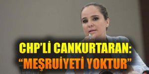 "CHP'Lİ CANKURTARAN: ""MEŞRUİYETİ YOKTUR..."""