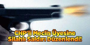 CHP'li Meclis Üyesine Silahlı Saldırı Düzenlendi!
