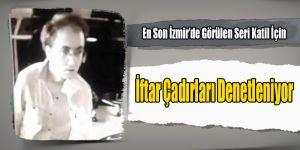 En Son İzmir'de Görülen Seri Katil İçin İftar Çadırlarında Alarm Verildi