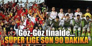 Göz-Göz finalde... Süper Lige son 90 dakika