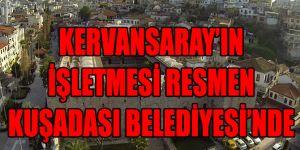 KERVANSARAY'IN İŞLETMESİ RESMEN KUŞADASI BELEDİYESİ'NDE