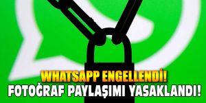 Whatsapp engellendi! Fotoğraf paylaşımı yasaklandı.