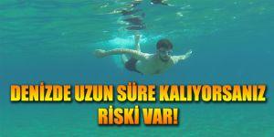 Denizde uzun süre kalıyorsanız riski var!