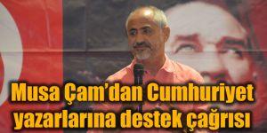 Musa Çam'dan Cumhuriyet yazarlarına destek çağrısı