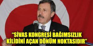 """""""Sivas Kongresi bağımsızlık kilidini açan dönüm noktasıdır"""""""