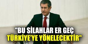"""""""Bu silahlar er geç Türkiye'ye yönelecektir"""""""