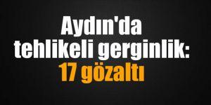 Aydın'da tehlikeli gerginlik: 17 gözaltı