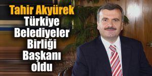 Tahir Akyürek Türkiye Belediyeler Birliği Başkanı oldu