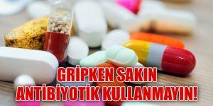Gripken sakın antibiyotik kullanmayın!