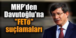 """MHP'den Davutoğlu'na """"FETÖ"""" suçlamaları"""