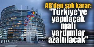 """AB'den şok karar: """"Türkiye'ye yapılacak mali yardımlar azaltılacak"""""""