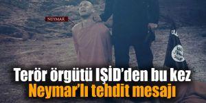 Terör örgütü IŞİD'den bu kez Neymar'lı tehdit mesajı