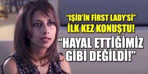 IŞİD'in First Lady'si konuştu: Hayal ettiğimiz gibi değildi!
