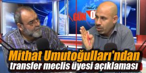 Mithat Umutoğulları'ndan transfer meclis üyesi açıklaması