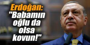 """Erdoğan: """"Bu benim yakınım da olsa babamın oğlu da olsa kovun!"""""""