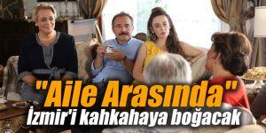 """""""Aile Arasında"""" İzmir'i kahkahaya boğacak"""