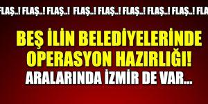 Beş ilin belediyelerinde operasyon hazırlığı... Aralarında İzmir de var