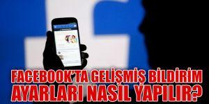 Facebook'ta Gelişmiş Bildirim Ayarları Nasıl Ayarlanır?
