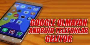 Google olmayan Android telefonlar geliyor
