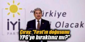 """Çıray: """"Fırat'ın doğusunu YPG'ye bıraktınız mı?"""""""