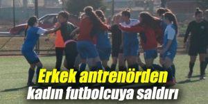 Erkek antrenörden kadın futbolcuya çirkin saldırı