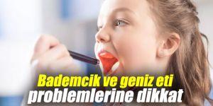 Bademcik ve geniz etine dikkat