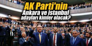 AK Parti'nin Ankara ve İstanbul adayları kimler olacak?