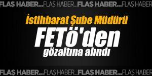 İstihbarat Şube Müdürü FETö'den gözaltına alındı