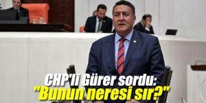 """CHP'li Gürer sordu: """"Bunun neresi sır?"""""""