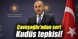 Dışişleri Bakanı Çavuşoğlu'ndan sert Kudüs tepkisi!
