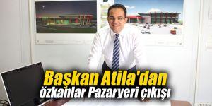 Başkan Atila'dan Özkanlar Pazaryeri çıkışı